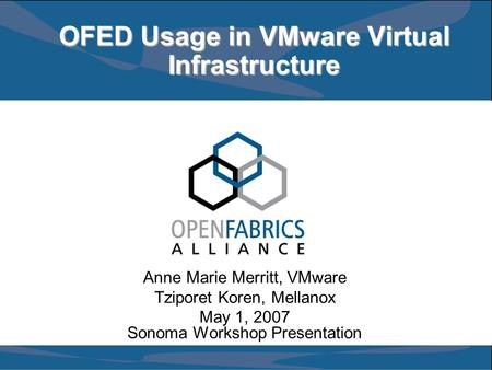 OFED Usage in VMware Virtual Infrastructure Anne Marie Merritt, VMware Tziporet Koren, Mellanox May 1, 2007 Sonoma Workshop Presentation.