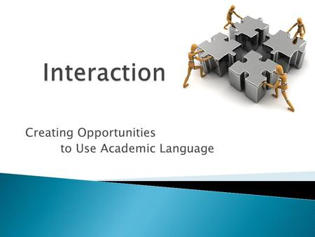 Creating Opportunities to Use Academic Language.  Discuss a variety of activities that promote interaction and incorporate into lesson plans  Explore.