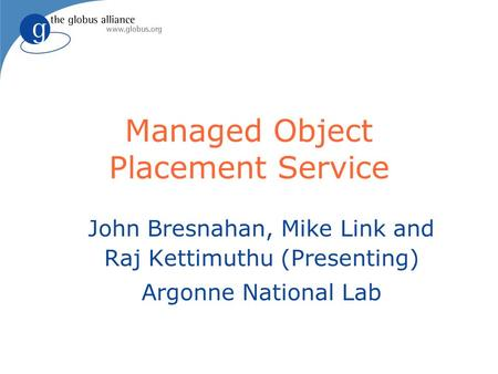 Managed Object Placement Service John Bresnahan, Mike Link and Raj Kettimuthu (Presenting) Argonne National Lab.