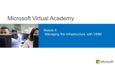 Microsoft Virtual Academy Module 8 Managing the Infrastructure with VMM.
