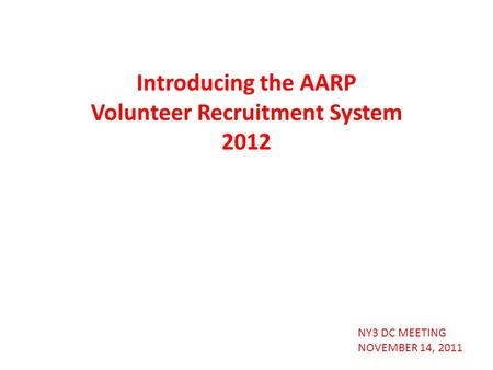 NY3 DC MEETING NOVEMBER 14, 2011 Introducing the AARP Volunteer Recruitment System 2012.
