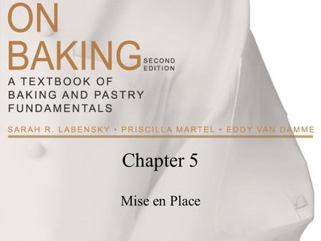 Chapter 5 Mise en Place. Copyright ©2009 by Pearson Education, Inc. Upper Saddle River, New Jersey 07458 All rights reserved. On Baking: A Textbook of.