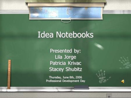 Idea Notebooks Presented by: Lila Jorge Patricia Krivac Stacey Shubitz Thursday, June 8th, 2006 Professional Development Day Presented by: Lila Jorge.