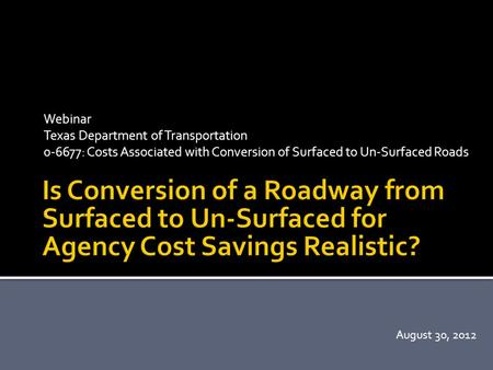 Webinar Texas Department of Transportation 0-6677: Costs Associated with Conversion of Surfaced to Un-Surfaced Roads August 30, 2012.