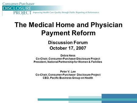 The Medical Home and Physician Payment Reform Discussion Forum October 17, 2007 Debra Ness Co-Chair, Consumer-Purchaser Disclosure Project President, National.