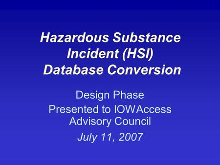 Hazardous Substance Incident (HSI) Database Conversion Design Phase Presented to IOWAccess Advisory Council July 11, 2007.