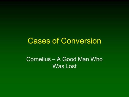 Cases of Conversion Cornelius – A Good Man Who Was Lost.