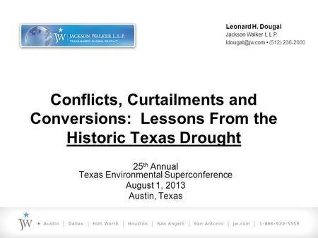 Conflicts, Curtailments and Conversions: Lessons From the Historic Texas Drought 25 th Annual Texas Environmental Superconference August 1, 2013 Austin,