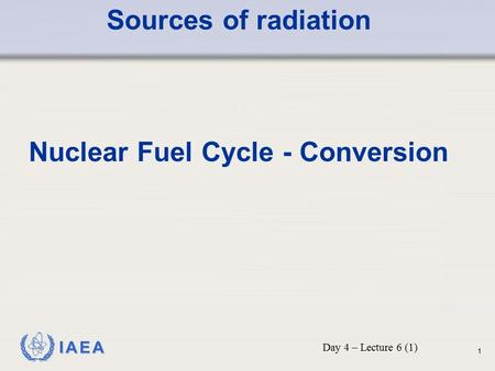 IAEA Sources of radiation Nuclear Fuel Cycle - Conversion Day 4 – Lecture 6 (1) 1.