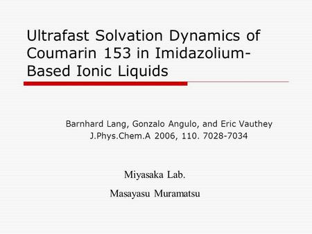 Ultrafast Solvation Dynamics of Coumarin 153 in Imidazolium- Based Ionic Liquids Barnhard Lang, Gonzalo Angulo, and Eric Vauthey J.Phys.Chem.A 2006, 110.