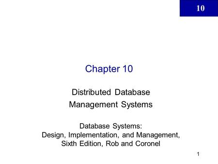 10 1 Chapter 10 Distributed Database Management Systems Database Systems: Design, Implementation, and Management, Sixth Edition, Rob and Coronel.