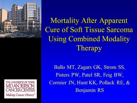 Mortality After Apparent Cure of Soft Tissue Sarcoma Using Combined Modality Therapy Ballo MT, Zagars GK, Strom SS, Pisters PW, Patel SR, Feig BW, Cormier.