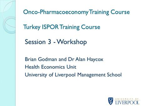 Session 3 - Workshop Brian Godman and Dr Alan Haycox Health Economics Unit University of Liverpool Management School Onco-Pharmacoeconomy Training Course.