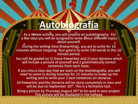 Autobiografía As a review activity, you will prepare an autobiography. For a few days you will be assigned to write about different topics about yourself.