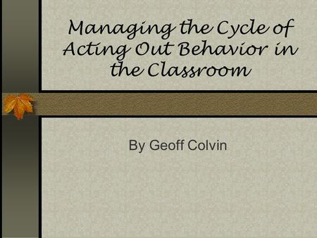 Managing the Cycle of Acting Out Behavior in the Classroom By Geoff Colvin.