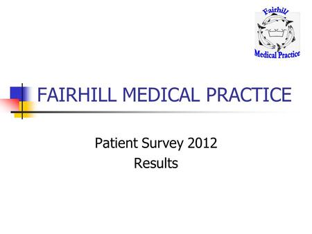 FAIRHILL MEDICAL PRACTICE Patient Survey 2012 Results.