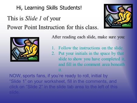 Hi, Learning Skills Students! This is Slide 1 of your Power Point Instruction for this class. After reading each slide, make sure you: 1.Follow the instructions.