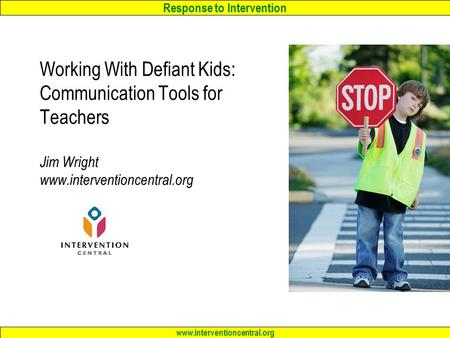 Response to Intervention www.interventioncentral.org Working With Defiant Kids: Communication Tools for Teachers Jim Wright www.interventioncentral.org.