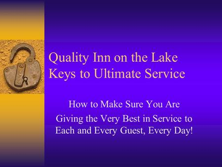 Quality Inn on the Lake Keys to Ultimate Service How to Make Sure You Are Giving the Very Best in Service to Each and Every Guest, Every Day!