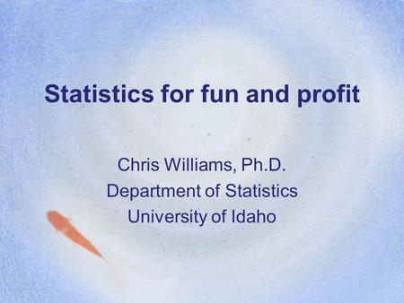 Statistics for fun and profit Chris Williams, Ph.D. Department of Statistics University of Idaho.