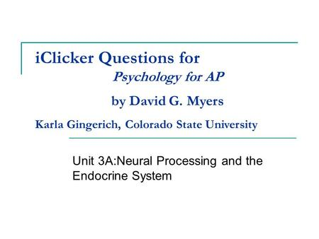 IClicker Questions for Unit 3A:Neural Processing and the Endocrine System Psychology for AP by David G. Myers Karla Gingerich, Colorado State University.