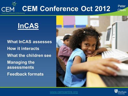What InCAS assesses How it interacts What the children see Managing the assessments Feedback formats Peter Olsen www.cemcentre.org CEM Conference Oct 2012.