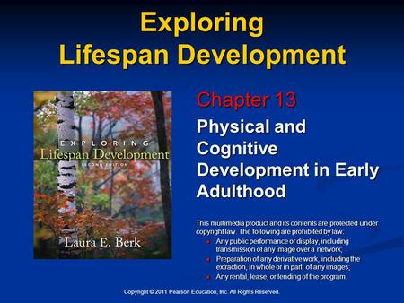 Copyright © 2011 Pearson Education, Inc. All Rights Reserved. Exploring Lifespan Development Chapter 13 Physical and Cognitive Development in Early Adulthood.