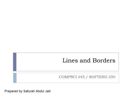 Lines and Borders COMPSCI 345 / SOFTENG 350 Prepared by Safurah Abdul Jalil.