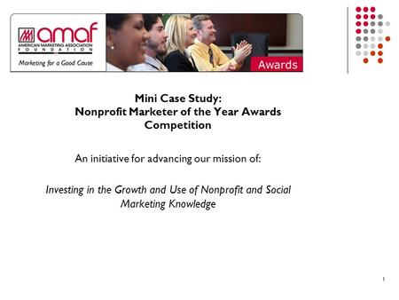 11 Mini Case Study: Nonprofit Marketer of the Year Awards Competition An initiative for advancing our mission of: Investing in the Growth and Use of Nonprofit.