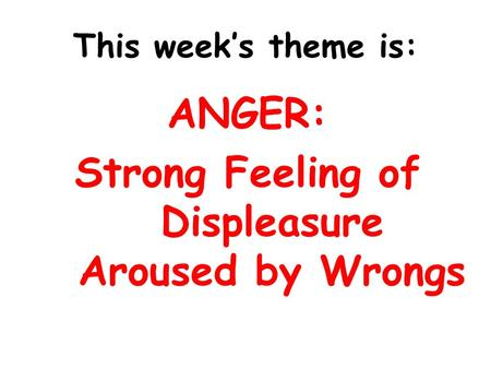 This week's theme is: ANGER: Strong Feeling of Displeasure Aroused by Wrongs.