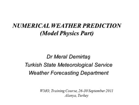 NUMERICAL WEATHER PREDICTION (Model Physics Part) Dr Meral Demirtaş Turkish State Meteorological Service Weather Forecasting Department WMO, Training Course,