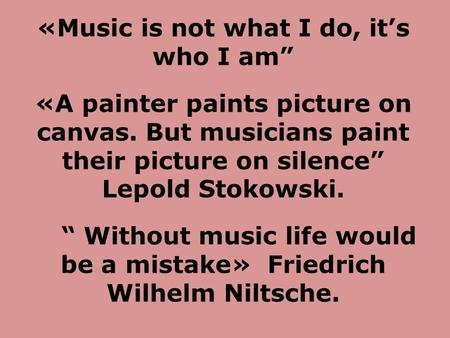 "«Music is not what I do, it's who I am"" «A painter paints picture on canvas. But musicians paint their picture on silence"" Lepold Stokowski. "" Without."