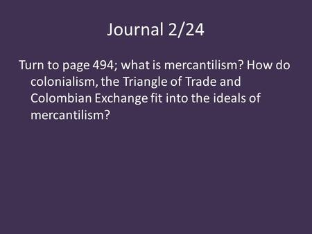 Journal 2/24 Turn to page 494; what is mercantilism? How do colonialism, the Triangle of Trade and Colombian Exchange fit into the ideals of mercantilism?