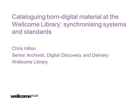 Cataloguing born-digital material at the Wellcome Library: synchronising systems and standards Chris Hilton Senior Archivist, Digital Discovery and Delivery.