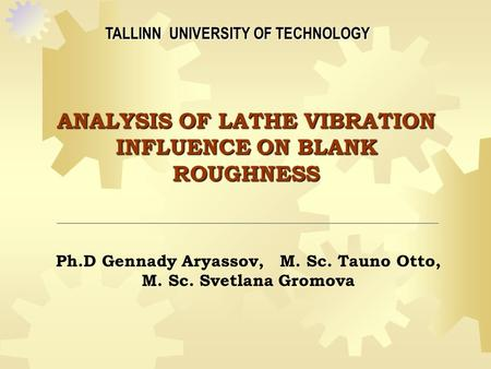 ANALYSIS OF LATHE VIBRATION INFLUENCE ON BLANK ROUGHNESS TALLINN UNIVERSITY OF TECHNOLOGY Ph.D Gennady Aryassov, M. Sc. Tauno Otto, M. Sc. Svetlana Gromova.