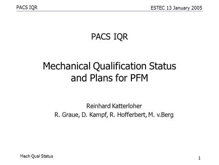 PACS IQR ESTEC 13 January 2005 Mech Qual Status 1 PACS IQR Mechanical Qualification Status and Plans for PFM Reinhard Katterloher R. Graue, D. Kampf, R.
