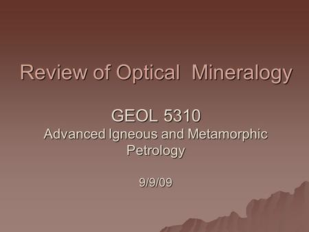 Review of Optical Mineralogy GEOL 5310 Advanced Igneous and Metamorphic Petrology 9/9/09.