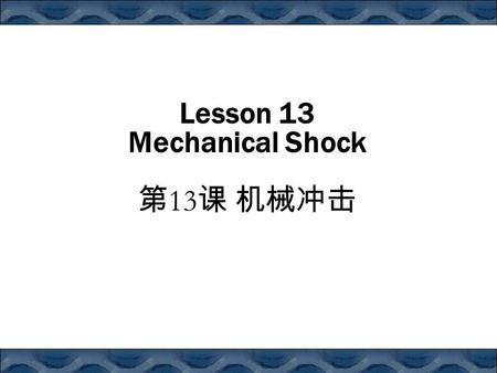 Lesson 13 Mechanical Shock 第 13 课 机械冲击. Contents Introduction The Free Falling Package Mechanical Shock Theory Shock Duration Shock Amplification and.