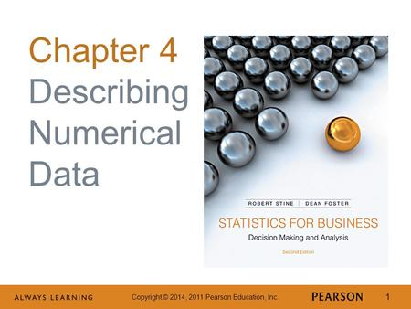 Copyright © 2014, 2011 Pearson Education, Inc. 1 Chapter 4 Describing Numerical Data.