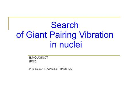 B.MOUGINOT IPNO PHD director : F. AZAIEZ, S. FRANCHOO Search of Giant Pairing Vibration in nuclei.