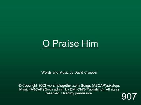 O Praise Him Words and Music by David Crowder © Copyright 2003 worshiptogether.com Songs (ASCAP)/sixsteps Music (ASCAP) (both admin. by EMI CMG Publishing).
