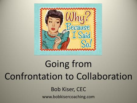 Going from Confrontation to Collaboration Bob Kiser, CEC www.bobkisercoaching.com.