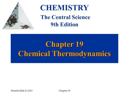 Prentice Hall © 2003Chapter 19 Chapter 19 Chemical Thermodynamics CHEMISTRY The Central Science 9th Edition.