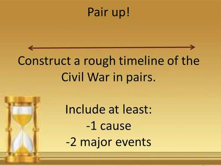 Pair up! Construct a rough timeline of the Civil War in pairs. Include at least: -1 cause -2 major events.