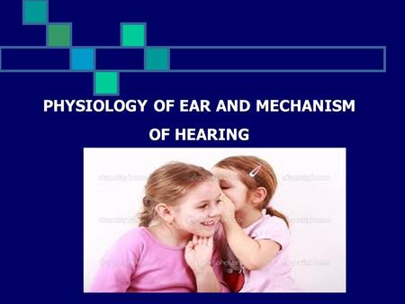 PHYSIOLOGY OF EAR AND MECHANISM OF HEARING