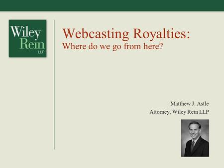 Webcasting Royalties: Where do we go from here? Matthew J. Astle Attorney, Wiley Rein LLP.