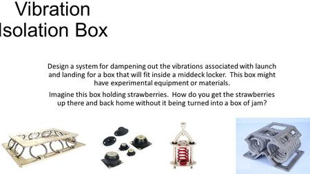 Vibration Isolation Box Design a system for dampening out the vibrations associated with launch and landing for a box that will fit inside a middeck locker.