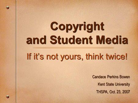 Copyright and Student Media If it's not yours, think twice! Candace Perkins Bowen Kent State University THSPA, Oct. 23, 2007.