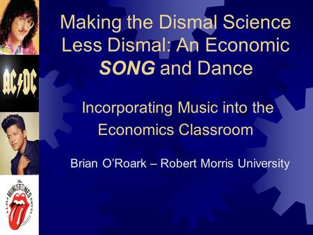 Making the Dismal Science Less Dismal: An Economic SONG and Dance Incorporating Music into the Economics Classroom Brian O'Roark – Robert Morris University.