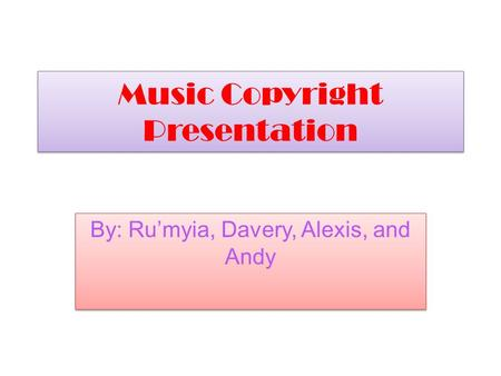 Music Copyright Presentation By: Ru'myia, Davery, Alexis, and Andy.